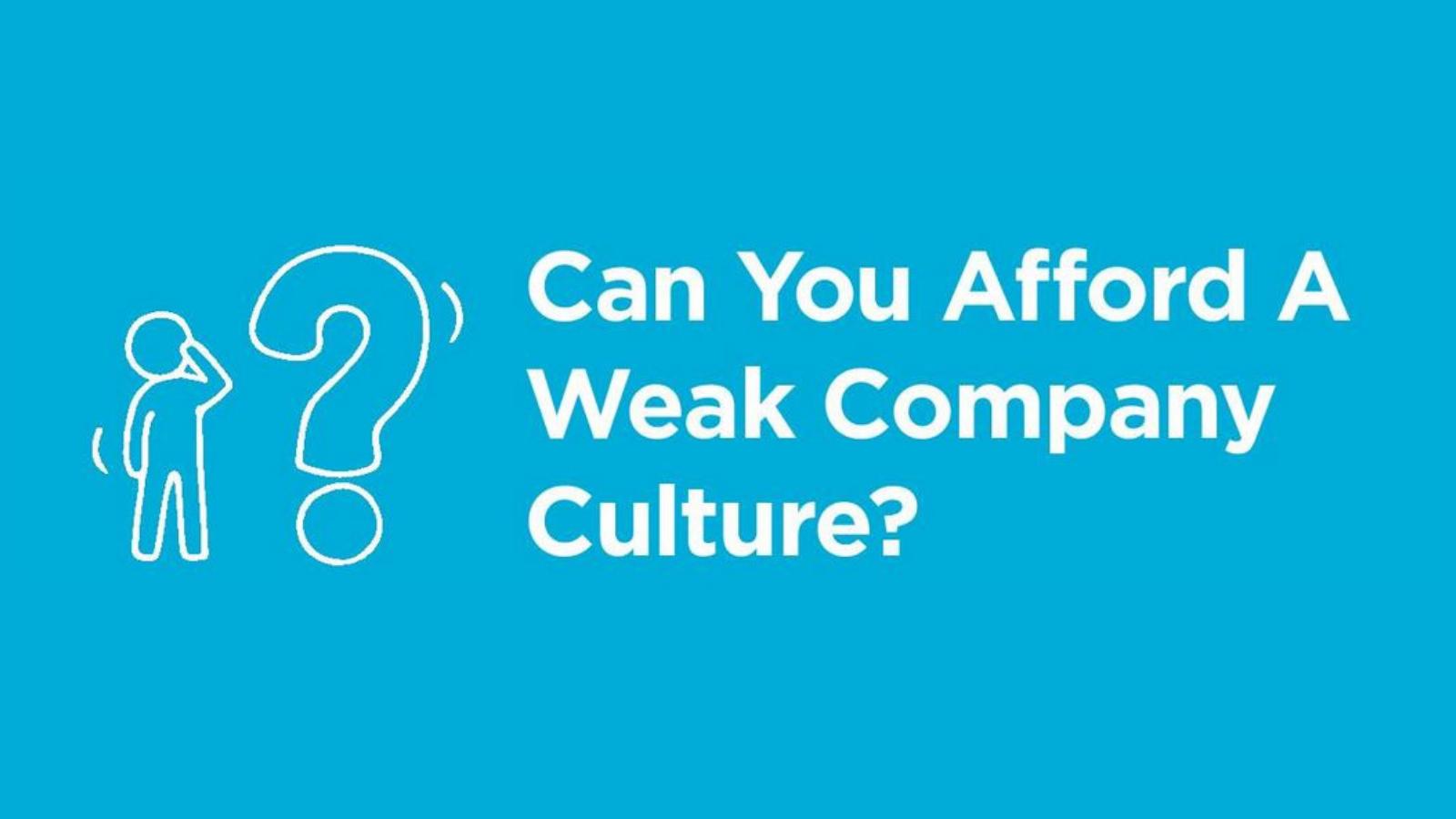 Can You Afford A Weak Company Culture?